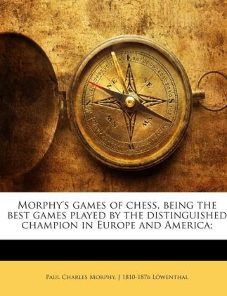 Morphy's games of chess, being the best games played by the distinguished champion in Europe and America | Dodax.ch