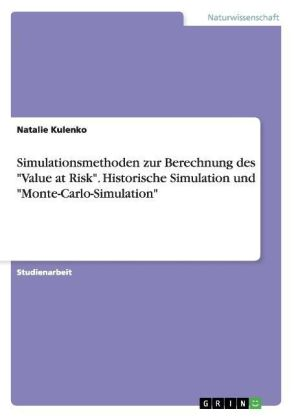 "Simulationsmethoden zur Berechnung des ""Value at Risk"". Historische Simulation und ""Monte-Carlo-Simulation"" 