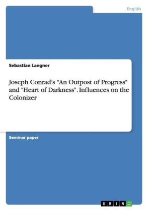 Joseph Conrad's 'An Outpost of Progress' and 'Heart of Darkness'. Influences on the Colonizer