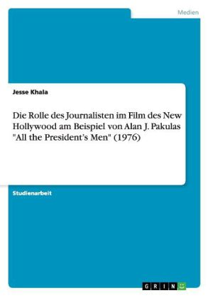 "Die Rolle des Journalisten im Film des New Hollywood am Beispiel von Alan J. Pakulas ""All the President's Men"" (1976) 