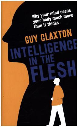 Intelligence in the Flesh: Why Your Mind Needs Your Body Much More Than it Thinks | Dodax.at