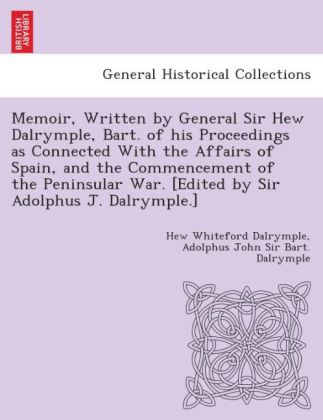 Memoir, written by General Sir Hew Dalrymple, Bart. of his proceedings as connected with the affairs of Spain, and the commencement of the Peninsular War. [Edited by Sir Adolphus J. Dalrymple.] | Dodax.pl