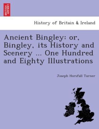Ancient Bingley: or, Bingley, its history and scenery ... One hundred and eighty illustrations. | Dodax.ch