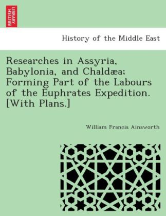 Researches in Assyria, Babylonia, and Chaldæa; forming part of the labours of the Euphrates Expedition. [With plans.] | Dodax.ch
