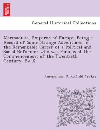 Marmaduke, Emperor of Europe. Being a record of some strange adventures in the remarkable career of a political and social reformer who was famous at the commencement of the twentieth century. By X. [i.e. Frank Attfield Fawkes.] | Dodax.ch