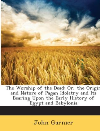 The Worship of the Dead: Or, the Origin and Nature of Pagan Idolatry and Its Bearing Upon the Early History of Egypt and Babylonia | Dodax.ch
