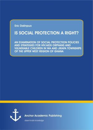 IS SOCIAL PROTECTION A RIGHT? AN EXAMINATION OF SOCIAL PROTECTION POLICIES AND STRATEGIES FOR HIV/AIDS ORPHANS AND VULNERABLE CHILDREN IN WA AND JIRAPA TOWNSHIPS OF THE UPPER WEST REGION OF GHANA | Dodax.de